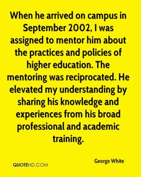 George White - When he arrived on campus in September 2002, I was assigned to mentor him about the practices and policies of higher education. The mentoring was reciprocated. He elevated my understanding by sharing his knowledge and experiences from his broad professional and academic training.