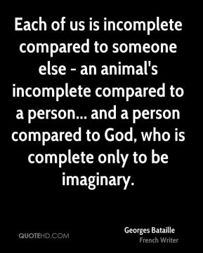 Georges Bataille - Each of us is incomplete compared to someone else - an animal's incomplete compared to a person... and a person compared to God, who is complete only to be imaginary.