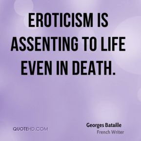 Georges Bataille - Eroticism is assenting to life even in death.