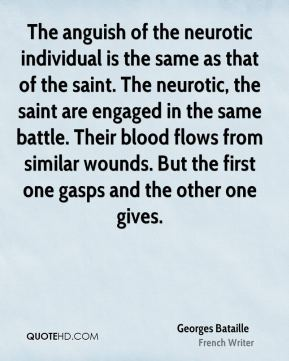 Georges Bataille - The anguish of the neurotic individual is the same as that of the saint. The neurotic, the saint are engaged in the same battle. Their blood flows from similar wounds. But the first one gasps and the other one gives.