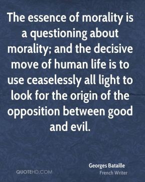 Georges Bataille - The essence of morality is a questioning about morality; and the decisive move of human life is to use ceaselessly all light to look for the origin of the opposition between good and evil.