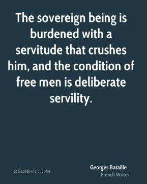 Georges Bataille - The sovereign being is burdened with a servitude that crushes him, and the condition of free men is deliberate servility.