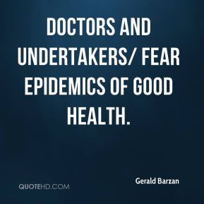 Doctors and undertakers/ Fear epidemics of good health.
