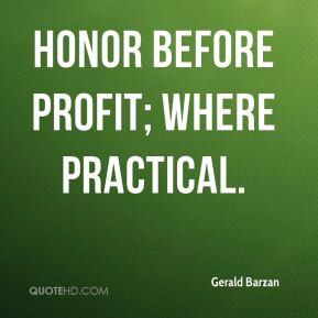 Honor before profit; where practical.