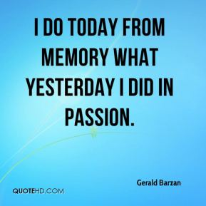I do today from memory what yesterday I did in passion.
