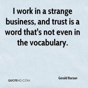 Gerald Barzan - I work in a strange business, and trust is a word that's not even in the vocabulary.
