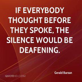 Gerald Barzan - If everybody thought before they spoke, the silence would be deafening.