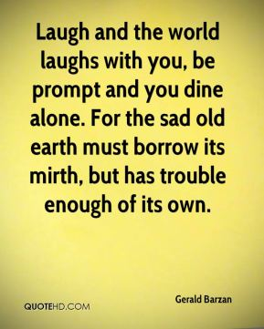 Laugh and the world laughs with you, be prompt and you dine alone. For the sad old earth must borrow its mirth, but has trouble enough of its own.