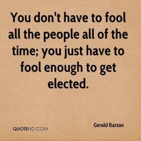 You don't have to fool all the people all of the time; you just have to fool enough to get elected.