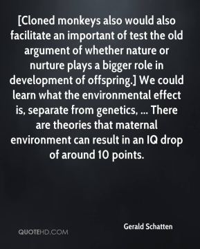 Gerald Schatten - [Cloned monkeys also would also facilitate an important of test the old argument of whether nature or nurture plays a bigger role in development of offspring.] We could learn what the environmental effect is, separate from genetics, ... There are theories that maternal environment can result in an IQ drop of around 10 points.