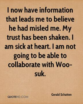 Gerald Schatten - I now have information that leads me to believe he had misled me. My trust has been shaken. I am sick at heart. I am not going to be able to collaborate with Woo-suk.