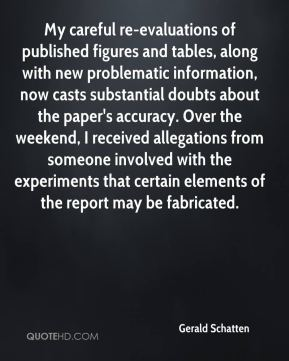 Gerald Schatten - My careful re-evaluations of published figures and tables, along with new problematic information, now casts substantial doubts about the paper's accuracy. Over the weekend, I received allegations from someone involved with the experiments that certain elements of the report may be fabricated.