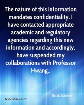 Gerald Schatten - The nature of this information mandates confidentiality. I have contacted appropriate academic and regulatory agencies regarding this new information and accordingly, have suspended my collaborations with Professor Hwang.
