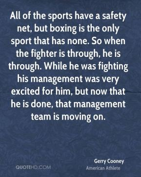 All of the sports have a safety net, but boxing is the only sport that has none. So when the fighter is through, he is through. While he was fighting his management was very excited for him, but now that he is done, that management team is moving on.