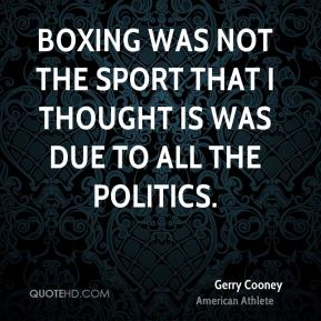 Boxing was not the sport that I thought is was due to all the politics.