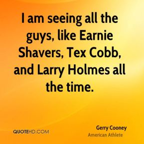 I am seeing all the guys, like Earnie Shavers, Tex Cobb, and Larry Holmes all the time.