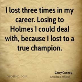 I lost three times in my career. Losing to Holmes I could deal with, because I lost to a true champion.