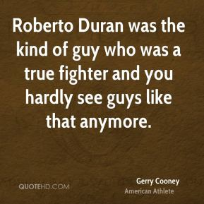 Roberto Duran was the kind of guy who was a true fighter and you hardly see guys like that anymore.