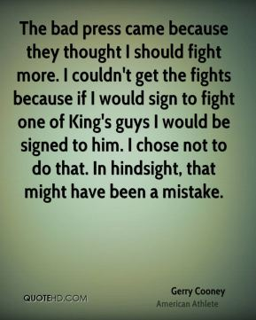 The bad press came because they thought I should fight more. I couldn't get the fights because if I would sign to fight one of King's guys I would be signed to him. I chose not to do that. In hindsight, that might have been a mistake.