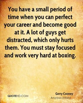 You have a small period of time when you can perfect your career and become good at it. A lot of guys get distracted, which only hurts them. You must stay focused and work very hard at boxing.
