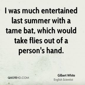 Gilbert White - I was much entertained last summer with a tame bat, which would take flies out of a person's hand.