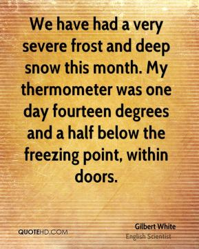 Gilbert White - We have had a very severe frost and deep snow this month. My thermometer was one day fourteen degrees and a half below the freezing point, within doors.
