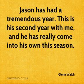 Glenn Walsh - Jason has had a tremendous year. This is his second year with me, and he has really come into his own this season.