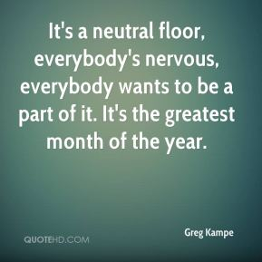 Greg Kampe - It's a neutral floor, everybody's nervous, everybody wants to be a part of it. It's the greatest month of the year.