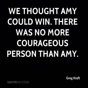Greg Kraft - We thought Amy could win. There was no more courageous person than Amy.
