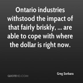 Greg Sorbara - Ontario industries withstood the impact of that fairly briskly, ... are able to cope with where the dollar is right now.