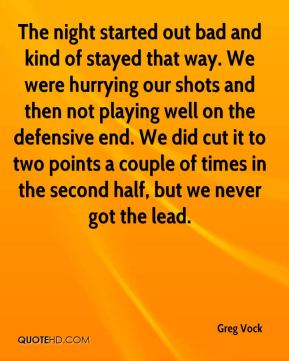 Greg Vock - The night started out bad and kind of stayed that way. We were hurrying our shots and then not playing well on the defensive end. We did cut it to two points a couple of times in the second half, but we never got the lead.