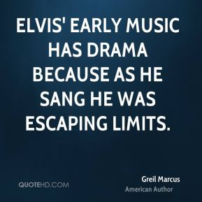 Elvis' early music has drama because as he sang he was escaping limits.