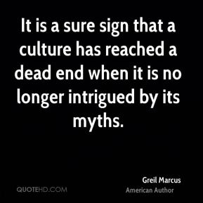 Greil Marcus - It is a sure sign that a culture has reached a dead end when it is no longer intrigued by its myths.