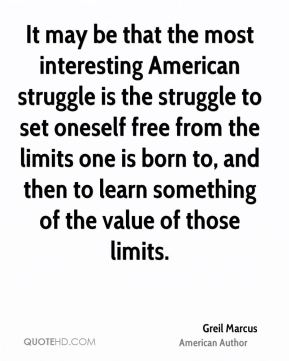 It may be that the most interesting American struggle is the struggle to set oneself free from the limits one is born to, and then to learn something of the value of those limits.