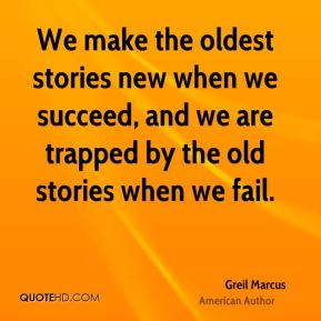 Greil Marcus - We make the oldest stories new when we succeed, and we are trapped by the old stories when we fail.