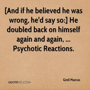 Greil Marcus - [And if he believed he was wrong, he'd say so:] He doubled back on himself again and again, ... Psychotic Reactions.