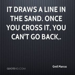 Greil Marcus - It draws a line in the sand. Once you cross it, you can't go back.