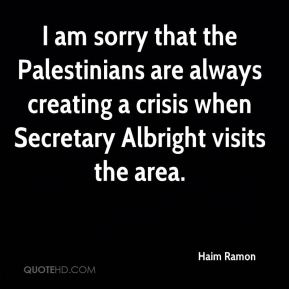 Haim Ramon - I am sorry that the Palestinians are always creating a crisis when Secretary Albright visits the area.