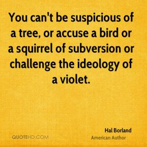 You can't be suspicious of a tree, or accuse a bird or a squirrel of subversion or challenge the ideology of a violet.