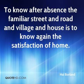 Hal Borland - To know after absence the familiar street and road and village and house is to know again the satisfaction of home.