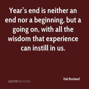 Year's end is neither an end nor a beginning, but a going on, with all the wisdom that experience can instill in us.