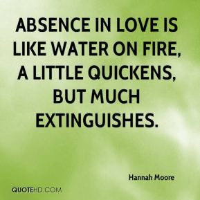 Absence in love is like water on fire, a little quickens, but much extinguishes.