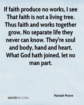 Hannah Moore - If faith produce no works, I see That faith is not a living tree. Thus faith and works together grow, No separate life they never can know. They're soul and body, hand and heart, What God hath joined, let no man part.