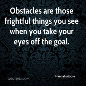 Obstacles are those frightful things you see when you take your eyes off the goal.