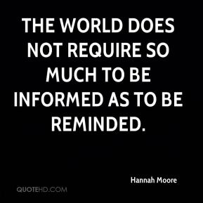 The world does not require so much to be informed as to be reminded.