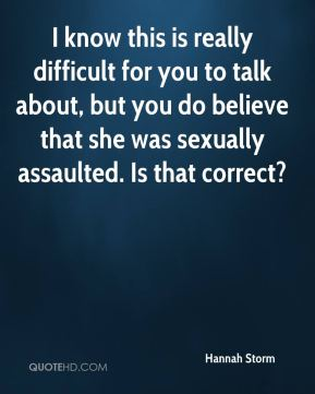 Hannah Storm - I know this is really difficult for you to talk about, but you do believe that she was sexually assaulted. Is that correct?