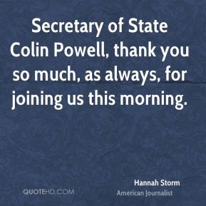 Hannah Storm - Secretary of State Colin Powell, thank you so much, as always, for joining us this morning.