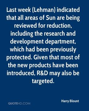 Harry Blount - Last week (Lehman) indicated that all areas of Sun are being reviewed for reduction, including the research and development department, which had been previously protected. Given that most of the new products have been introduced, R&D may also be targeted.