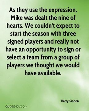Harry Sinden - As they use the expression, Mike was dealt the nine of hearts. We couldn't expect to start the season with three signed players and really not have an opportunity to sign or select a team from a group of players we thought we would have available.