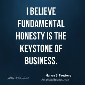 Harvey S. Firestone - I believe fundamental honesty is the keystone of business.
